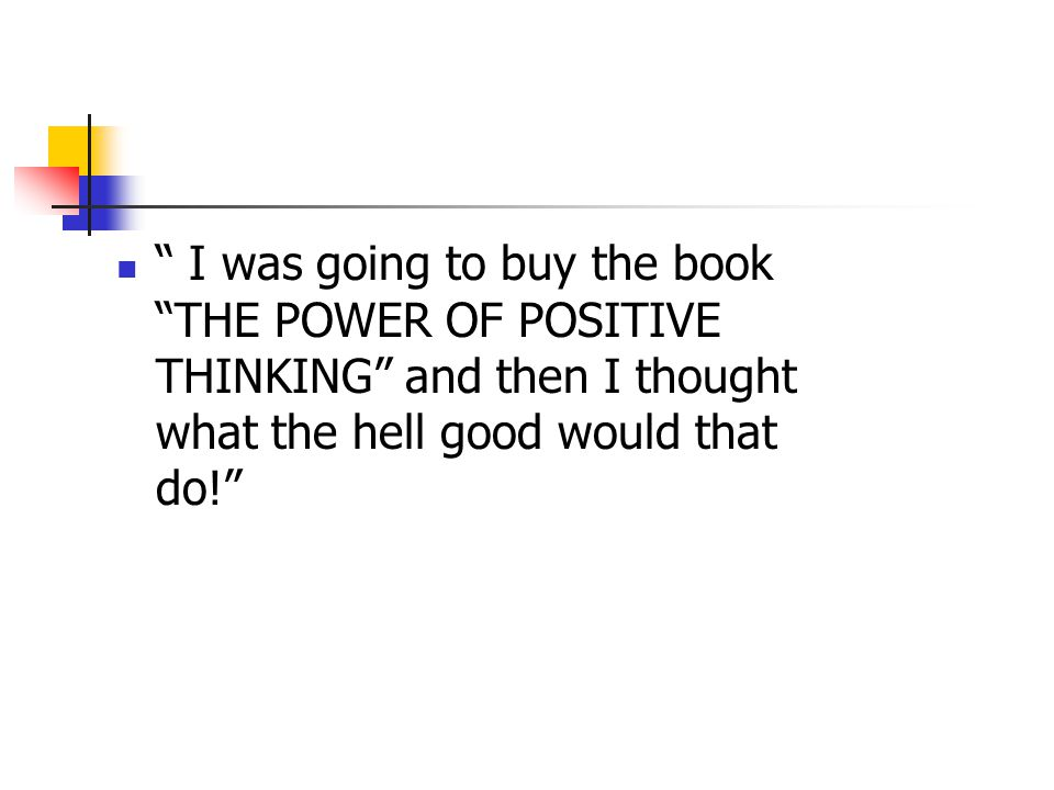 I was going to buy the book THE POWER OF POSITIVE THINKING and then I thought what the hell good would that do!