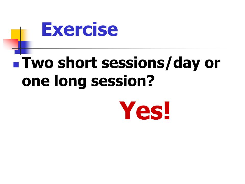 Exercise Two short sessions/day or one long session Yes!