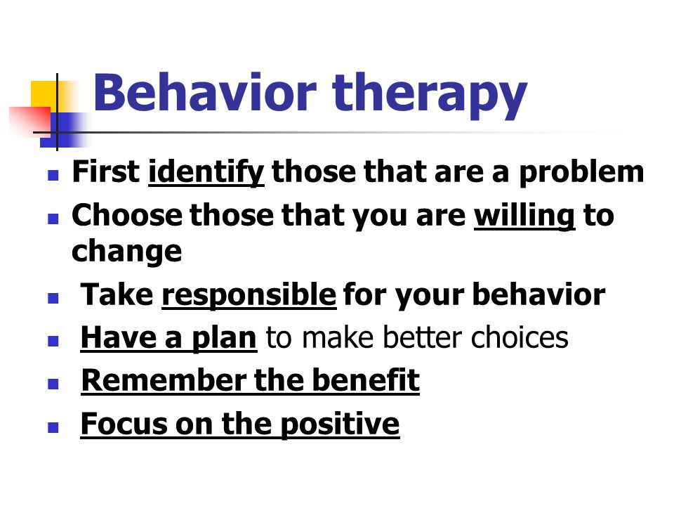 Behavior therapy First identify those that are a problem