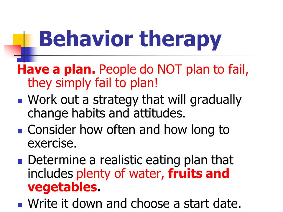 Behavior therapy Have a plan. People do NOT plan to fail, they simply fail to plan!