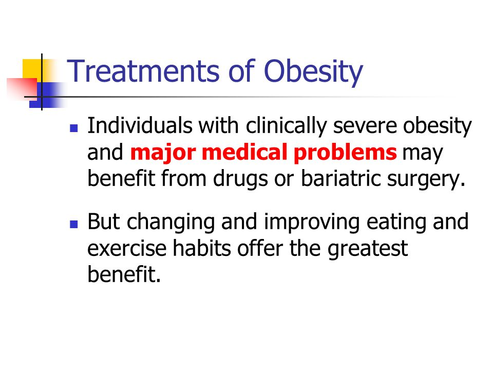 Treatments of Obesity Individuals with clinically severe obesity and major medical problems may benefit from drugs or bariatric surgery.