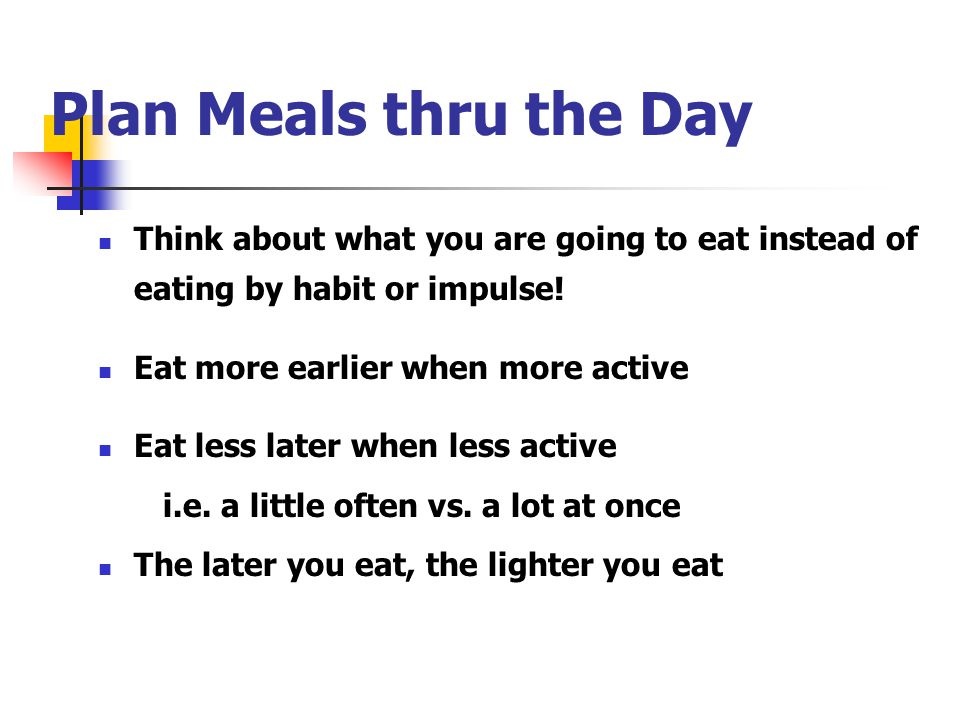 Plan Meals thru the Day Think about what you are going to eat instead of eating by habit or impulse!