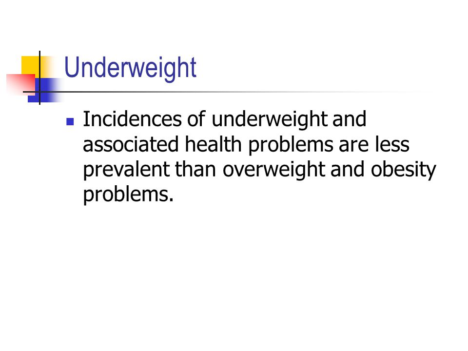 Underweight Incidences of underweight and associated health problems are less prevalent than overweight and obesity problems.
