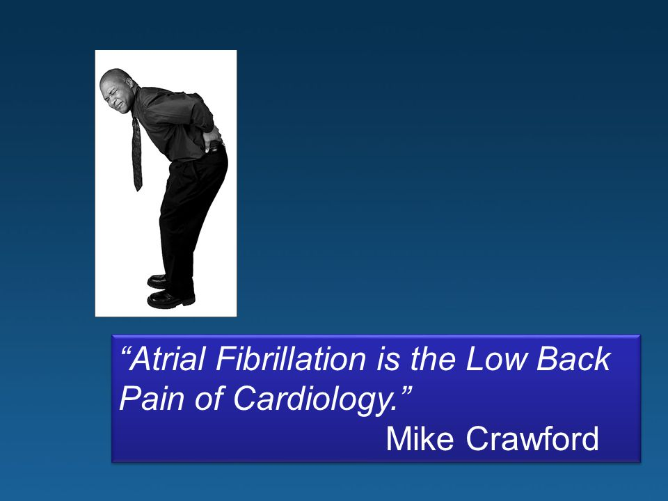 Atrial Fibrillation is the Low Back Pain of Cardiology.