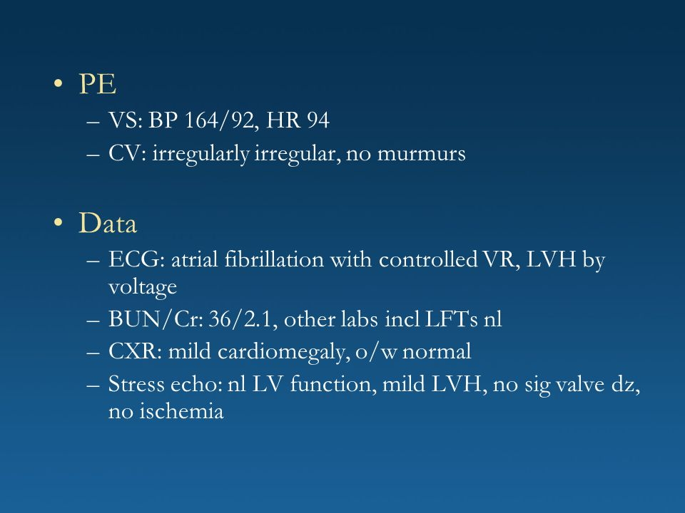 PE Data VS: BP 164/92, HR 94 CV: irregularly irregular, no murmurs