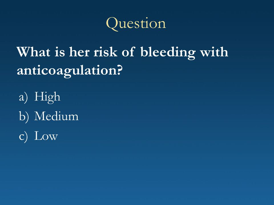 Question What is her risk of bleeding with anticoagulation High