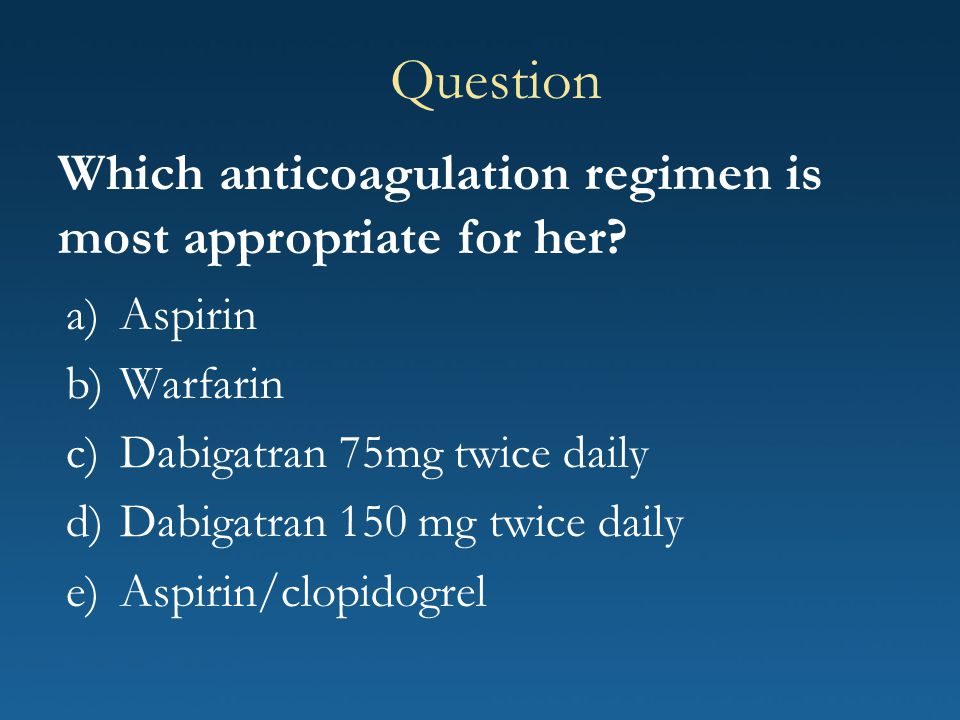 Question Which anticoagulation regimen is most appropriate for her