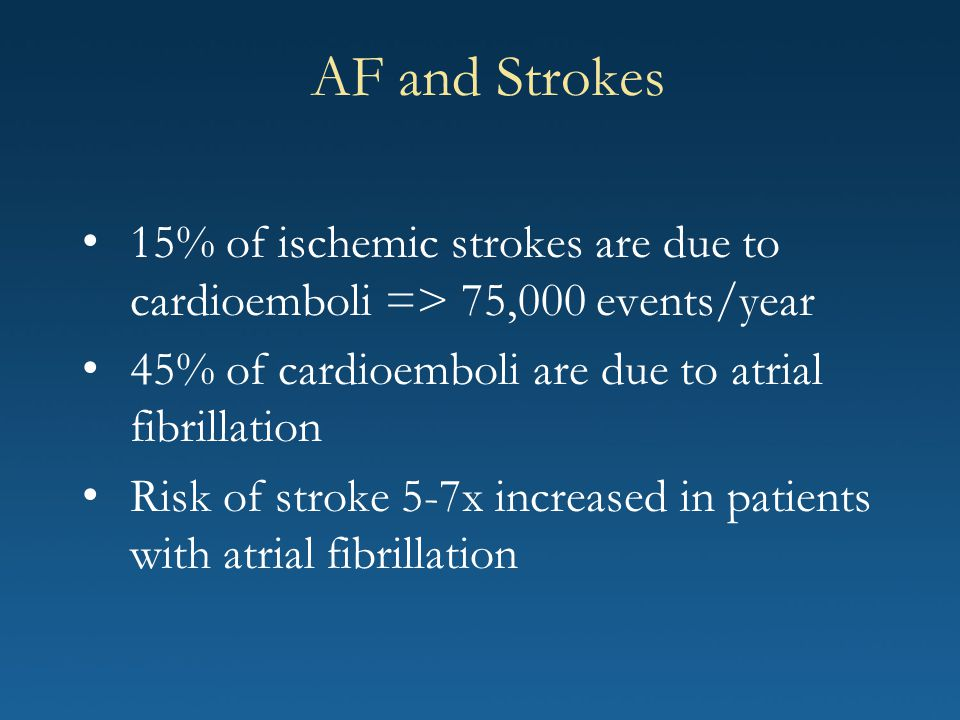 AF and Strokes 15% of ischemic strokes are due to cardioemboli => 75,000 events/year. 45% of cardioemboli are due to atrial fibrillation.