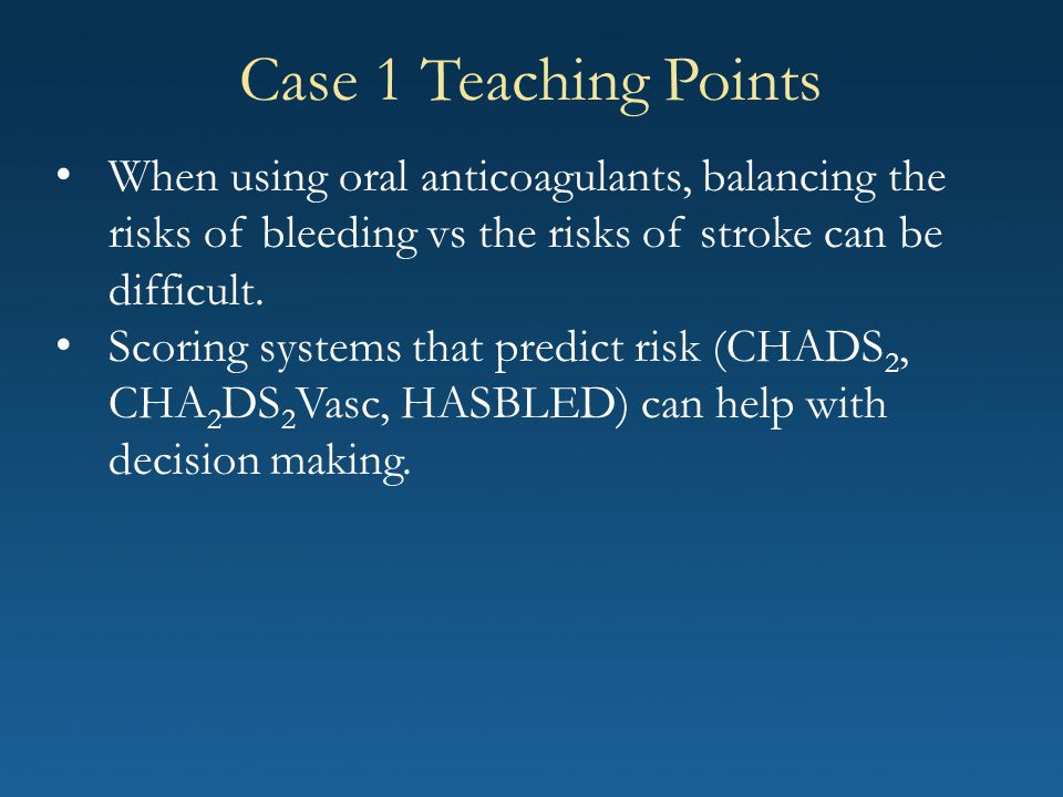 Case 1 Teaching Points When using oral anticoagulants, balancing the risks of bleeding vs the risks of stroke can be difficult.