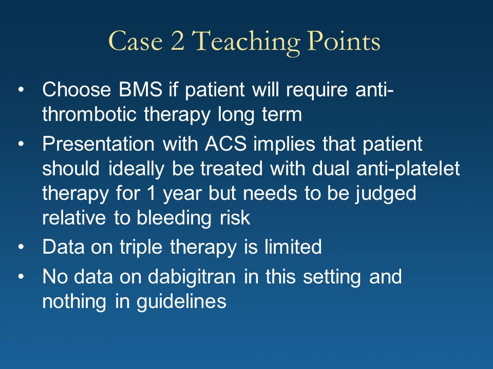 Case 2 Teaching Points Choose BMS if patient will require anti-thrombotic therapy long term.