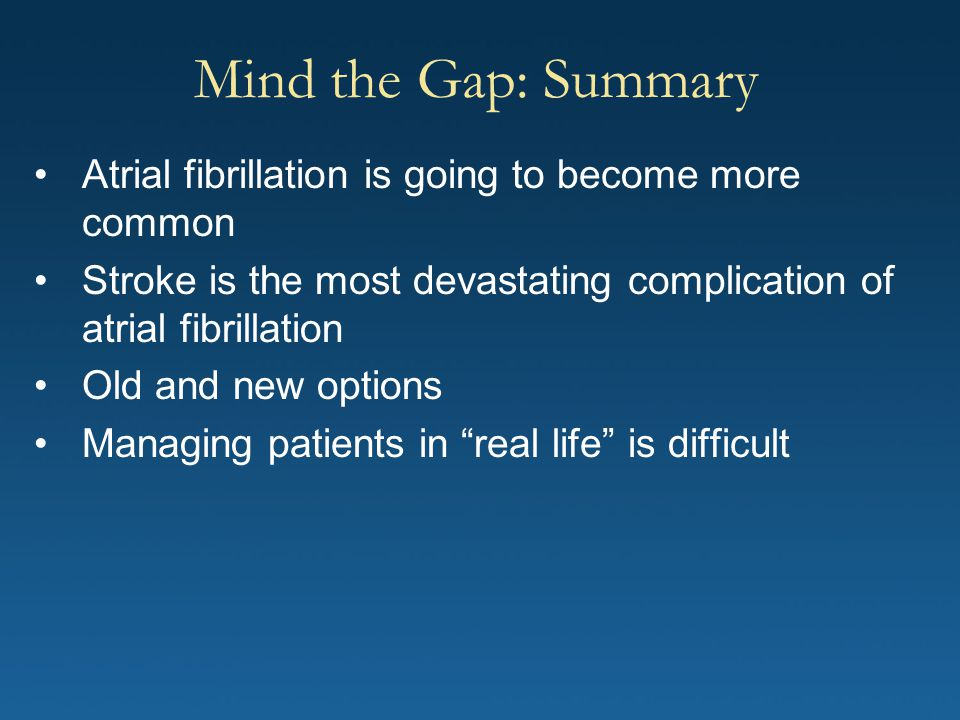 Mind the Gap: Summary Atrial fibrillation is going to become more common. Stroke is the most devastating complication of atrial fibrillation.