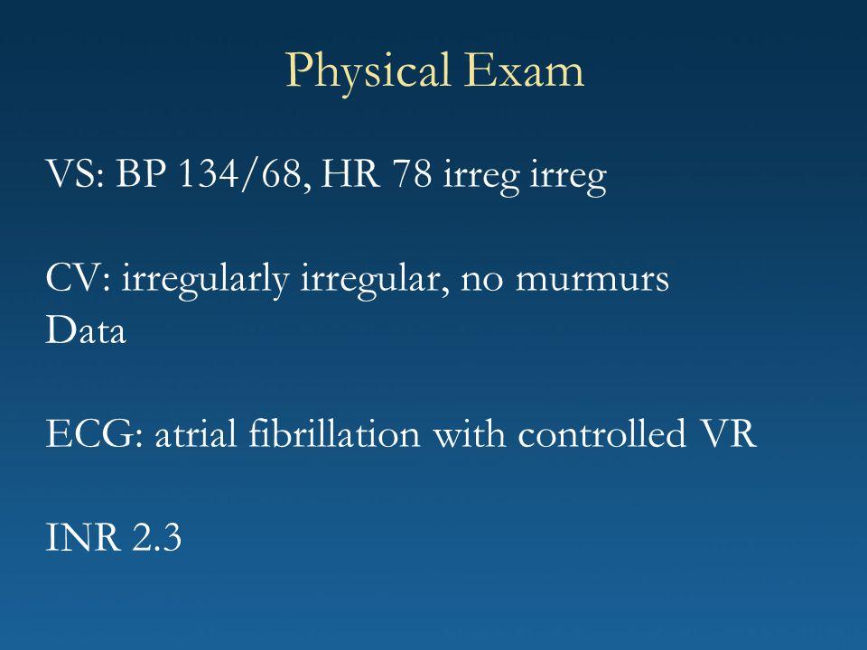 Physical Exam VS: BP 134/68, HR 78 irreg irreg CV: irregularly irregular, no murmurs Data ECG: atrial fibrillation with controlled VR INR 2.3.