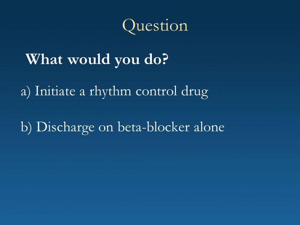 a) Initiate a rhythm control drug b) Discharge on beta-blocker alone