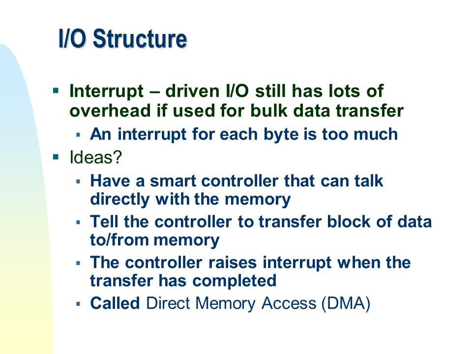 I/O Structure Interrupt – driven I/O still has lots of overhead if used for bulk data transfer. An interrupt for each byte is too much.