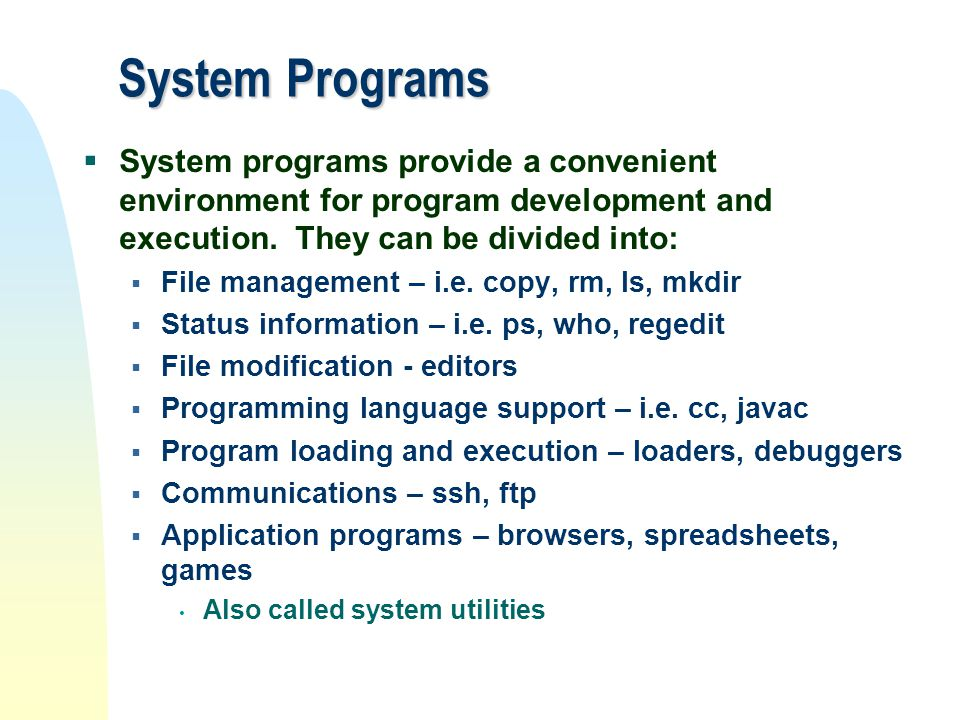 System Programs System programs provide a convenient environment for program development and execution. They can be divided into: