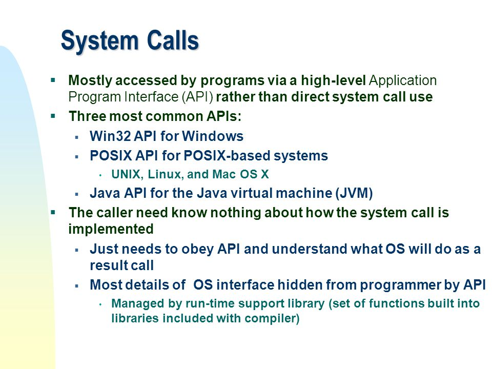 System Calls Mostly accessed by programs via a high-level Application Program Interface (API) rather than direct system call use.