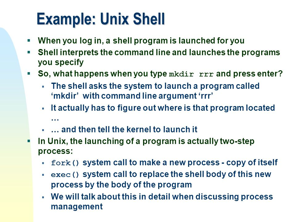 Example: Unix Shell When you log in, a shell program is launched for you. Shell interprets the command line and launches the programs you specify.