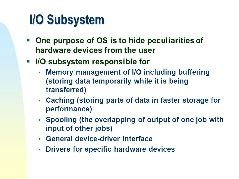 I/O Subsystem One purpose of OS is to hide peculiarities of hardware devices from the user. I/O subsystem responsible for.