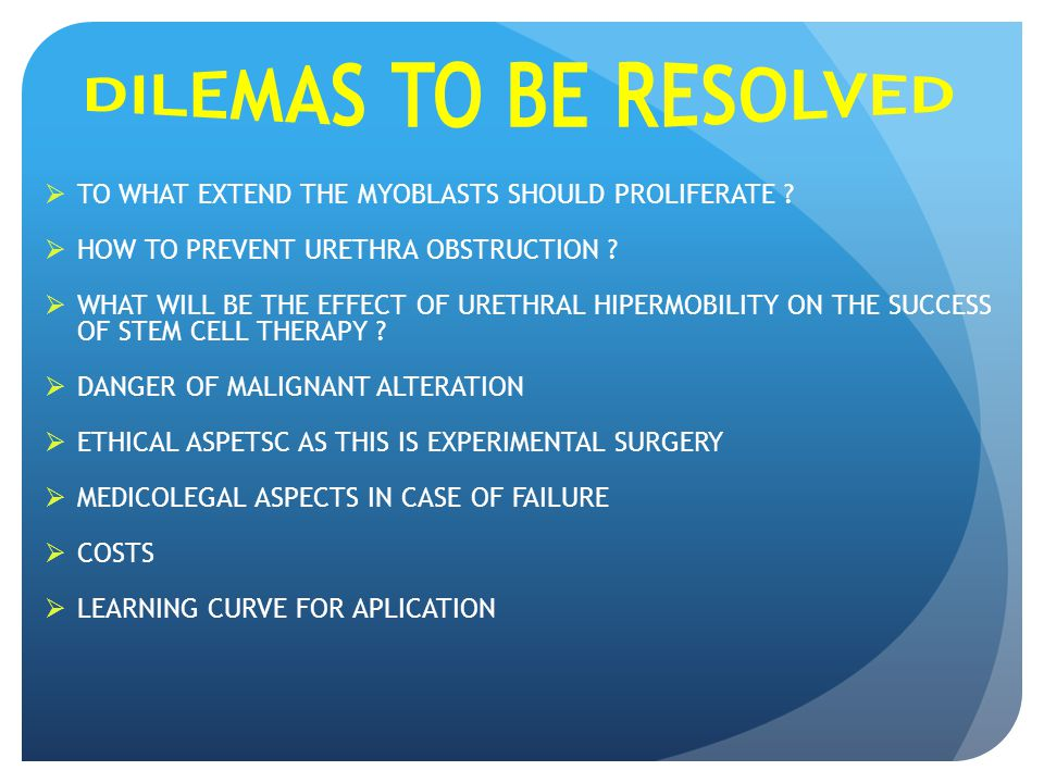 DILEMAS TO BE RESOLVED TO WHAT EXTEND THE MYOBLASTS SHOULD PROLIFERATE HOW TO PREVENT URETHRA OBSTRUCTION