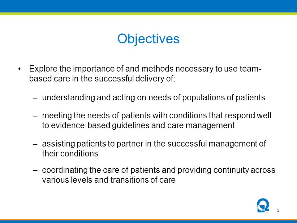Objectives Explore the importance of and methods necessary to use team-based care in the successful delivery of: