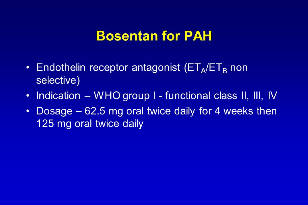 Bosentan for PAH Endothelin receptor antagonist (ETA/ETB non selective) Indication – WHO group I - functional class II, III, IV.