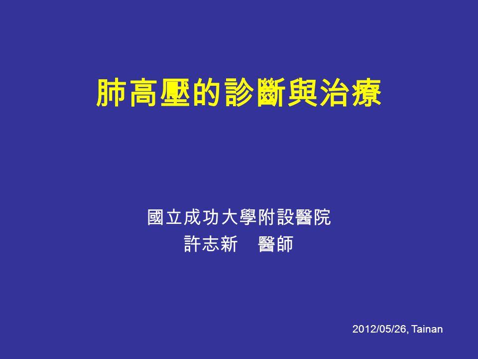 4/8/2017 肺高壓的診斷與治療 國立成功大學附設醫院 許志新 醫師 2012/05/26, Tainan