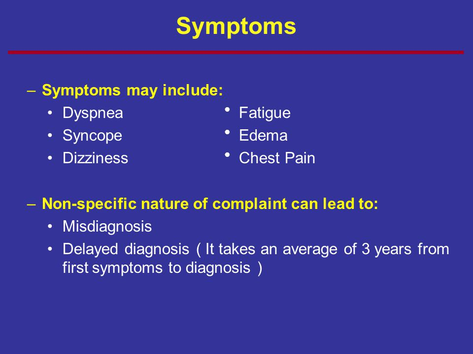 Symptoms Symptoms may include: Dyspnea ● Fatigue Syncope ● Edema