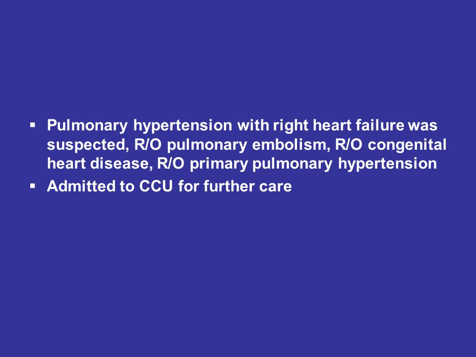 Pulmonary hypertension with right heart failure was suspected, R/O pulmonary embolism, R/O congenital heart disease, R/O primary pulmonary hypertension