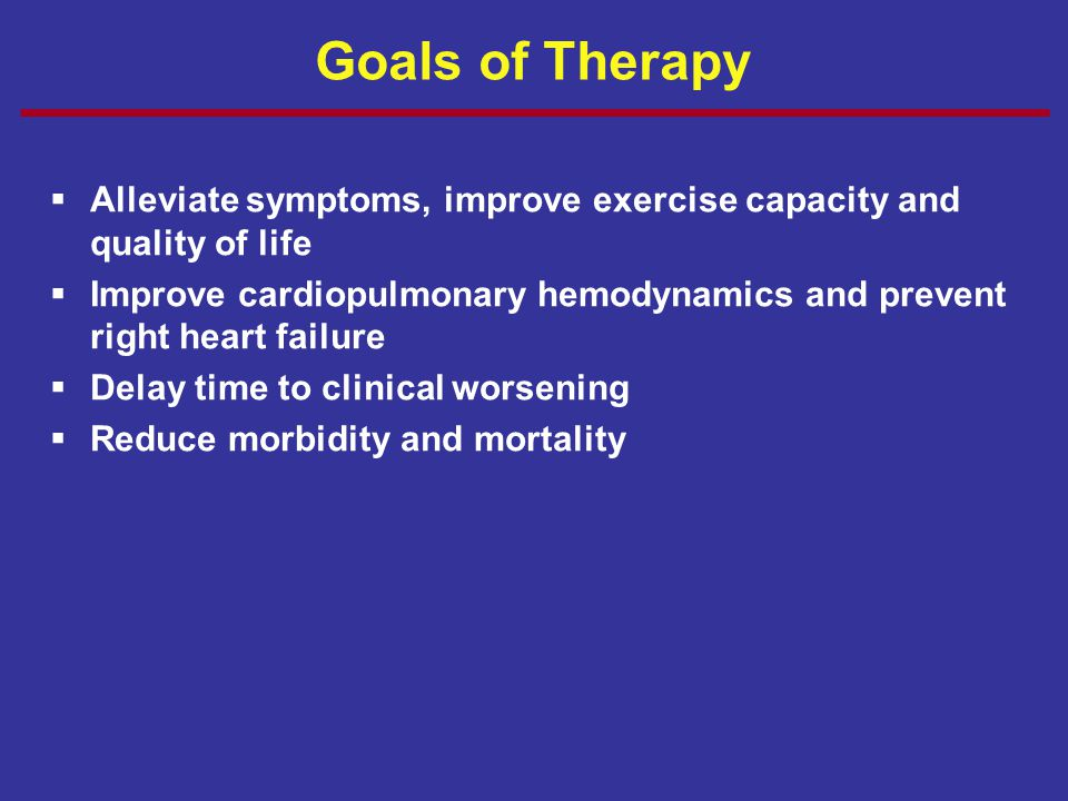 Goals of Therapy Alleviate symptoms, improve exercise capacity and quality of life.