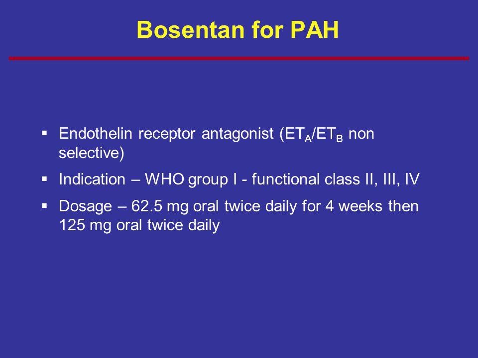 Bosentan for PAH Endothelin receptor antagonist (ETA/ETB non selective) Indication – WHO group I - functional class II, III, IV.