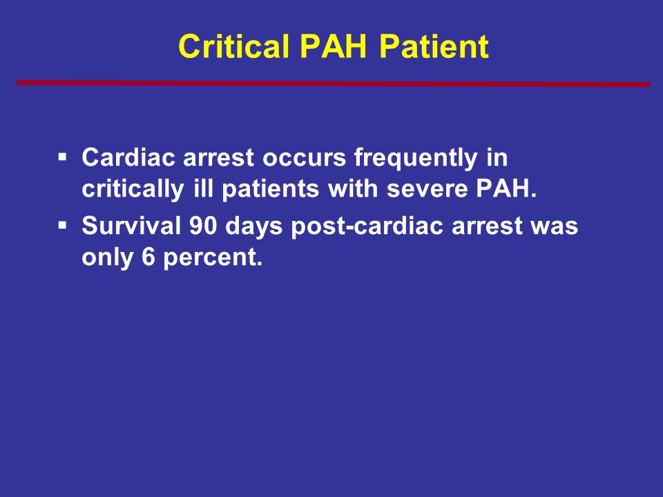 Critical PAH Patient Cardiac arrest occurs frequently in critically ill patients with severe PAH.