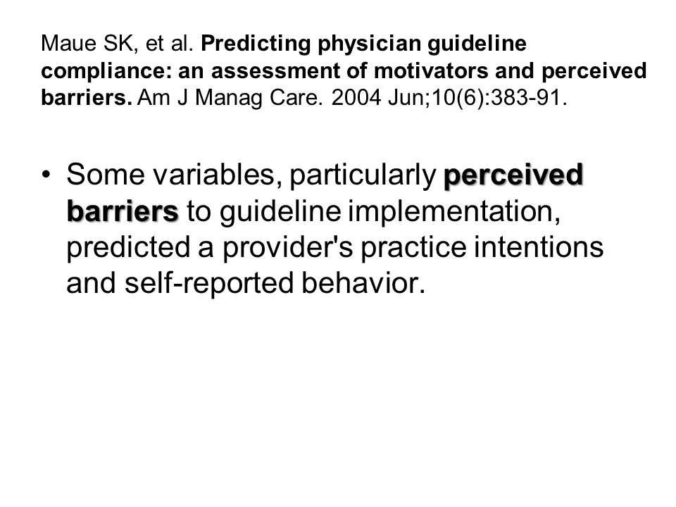 Maue SK, et al. Predicting physician guideline compliance: an assessment of motivators and perceived barriers. Am J Manag Care. 2004 Jun;10(6):383-91.