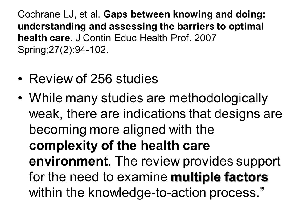 Cochrane LJ, et al. Gaps between knowing and doing: understanding and assessing the barriers to optimal health care. J Contin Educ Health Prof. 2007 Spring;27(2):94-102.