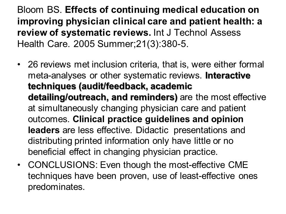 Bloom BS. Effects of continuing medical education on improving physician clinical care and patient health: a review of systematic reviews. Int J Technol Assess Health Care. 2005 Summer;21(3):380-5.