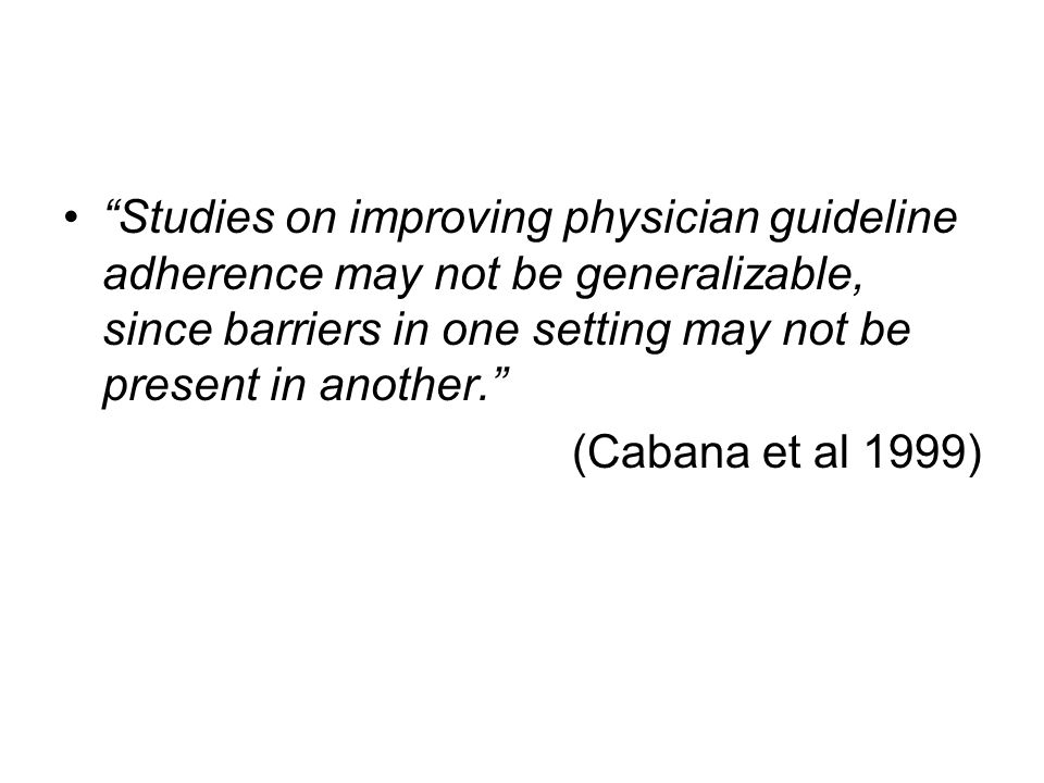 Studies on improving physician guideline adherence may not be generalizable, since barriers in one setting may not be present in another.