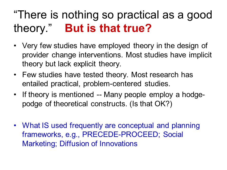 There is nothing so practical as a good theory. But is that true