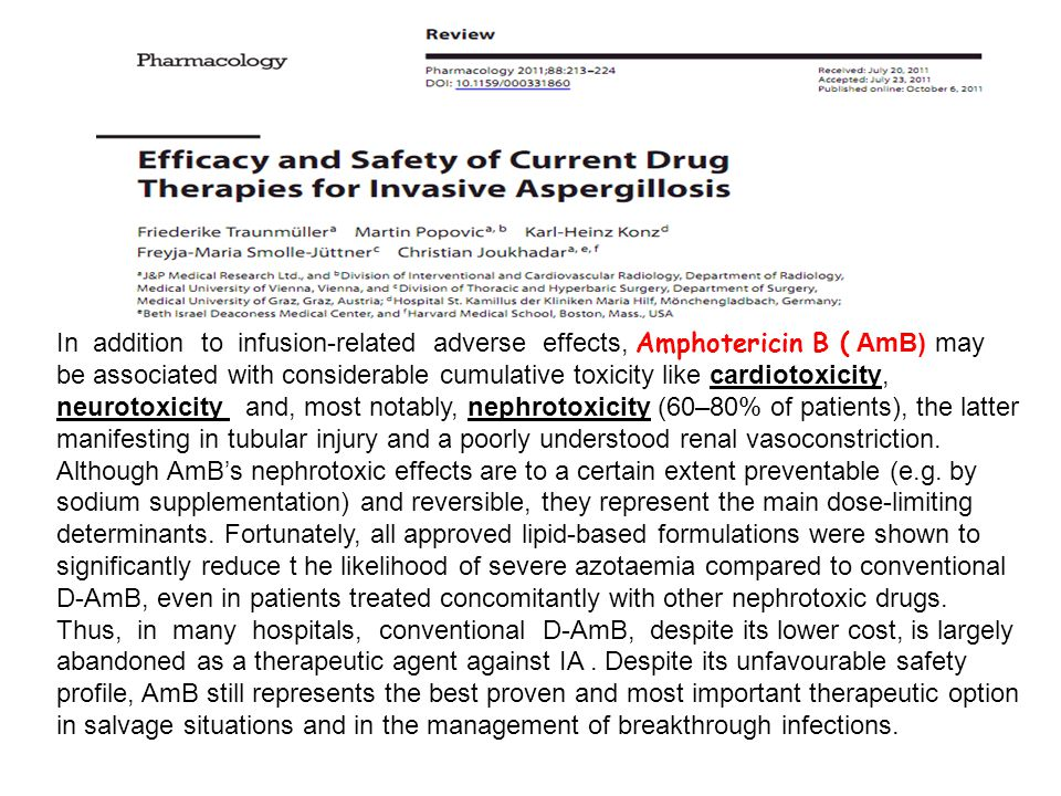 In addition to infusion-related adverse effects, Amphotericin B ( AmB) may be associated with considerable cumulative toxicity like cardiotoxicity, neurotoxicity and, most notably, nephrotoxicity (60–80% of patients), the latter manifesting in tubular injury and a poorly understood renal vasoconstriction.