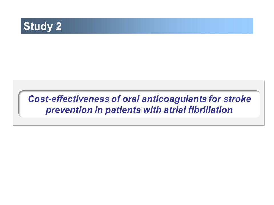 Study 2 Cost-effectiveness of oral anticoagulants for stroke prevention in patients with atrial fibrillation.