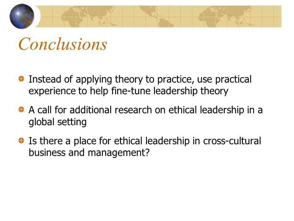 Conclusions Instead of applying theory to practice, use practical experience to help fine-tune leadership theory.