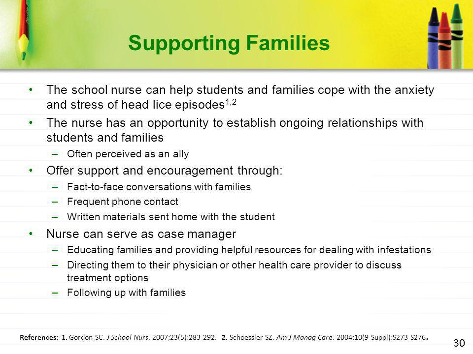 Supporting Families The school nurse can help students and families cope with the anxiety and stress of head lice episodes1,2.