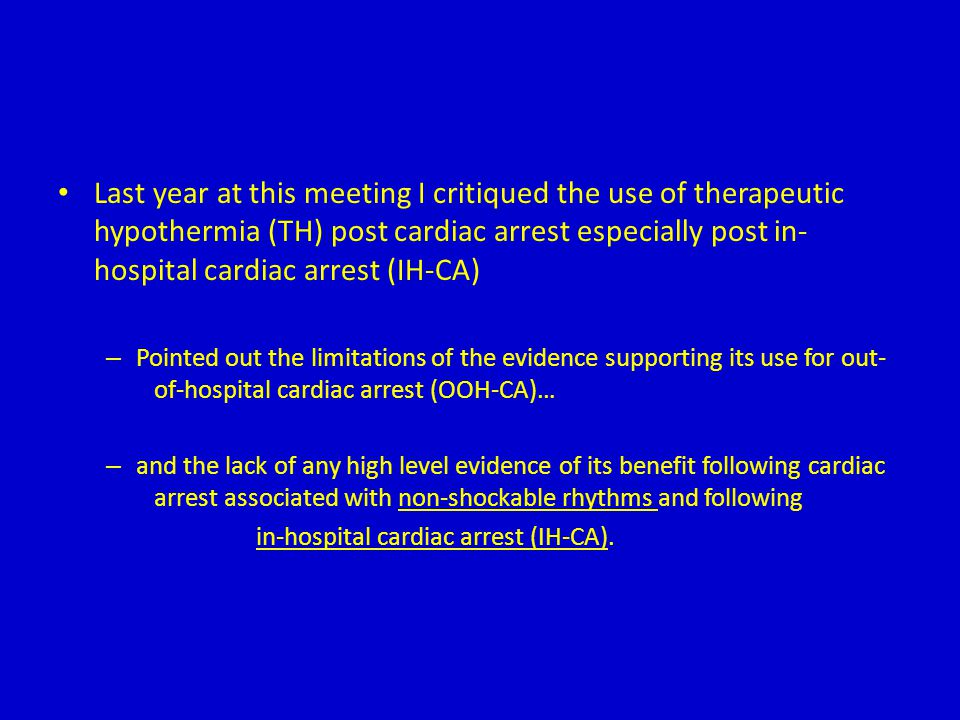 Last year at this meeting I critiqued the use of therapeutic hypothermia (TH) post cardiac arrest especially post in-hospital cardiac arrest (IH-CA)