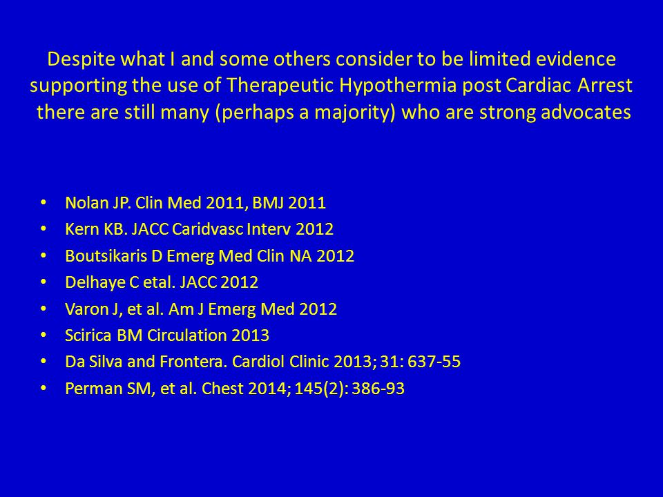 Despite what I and some others consider to be limited evidence supporting the use of Therapeutic Hypothermia post Cardiac Arrest there are still many (perhaps a majority) who are strong advocates