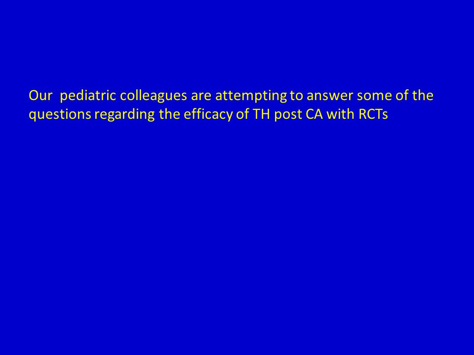Our pediatric colleagues are attempting to answer some of the questions regarding the efficacy of TH post CA with RCTs