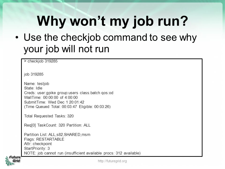 Why won't my job run Use the checkjob command to see why your job will not run. > checkjob 319285.