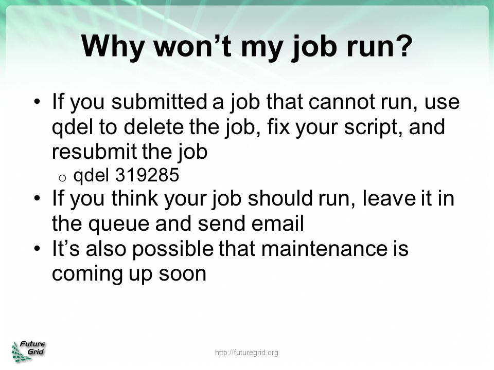 Why won't my job run If you submitted a job that cannot run, use qdel to delete the job, fix your script, and resubmit the job.