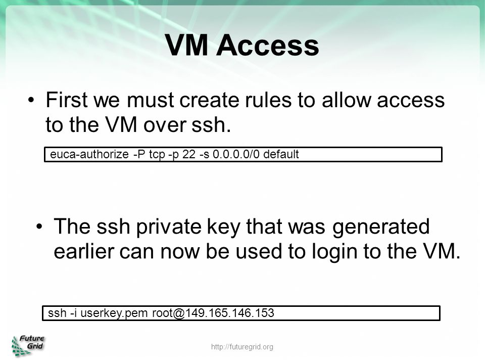 VM Access First we must create rules to allow access to the VM over ssh. euca-authorize -P tcp -p 22 -s 0.0.0.0/0 default.