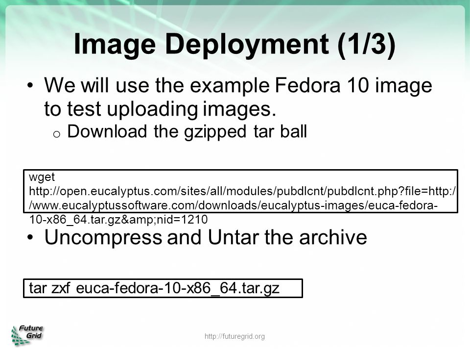 Image Deployment (1/3) We will use the example Fedora 10 image to test uploading images. Download the gzipped tar ball.