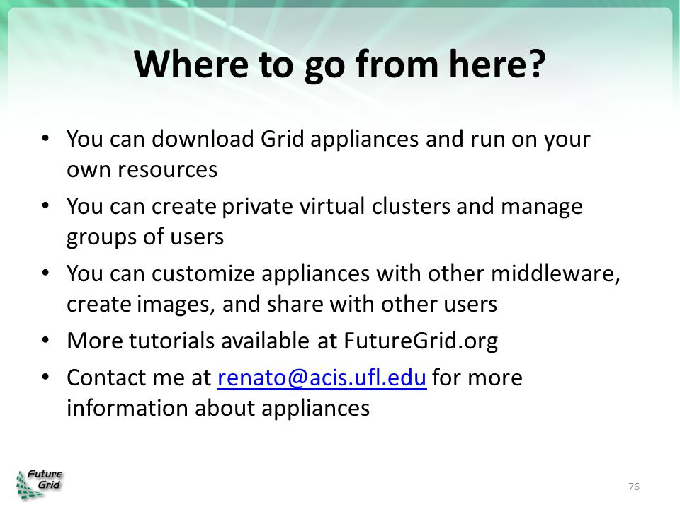 Where to go from here You can download Grid appliances and run on your own resources.