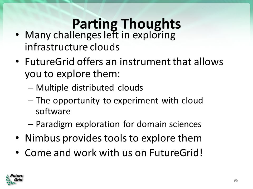 Parting Thoughts Many challenges left in exploring infrastructure clouds. FutureGrid offers an instrument that allows you to explore them: