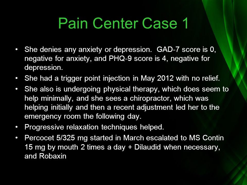 Pain Center Case 1 She denies any anxiety or depression. GAD-7 score is 0, negative for anxiety, and PHQ-9 score is 4, negative for depression.